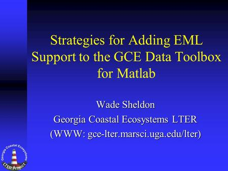 Strategies for Adding EML Support to the GCE Data Toolbox for Matlab Wade Sheldon Georgia Coastal Ecosystems LTER (WWW: gce-lter.marsci.uga.edu/lter)