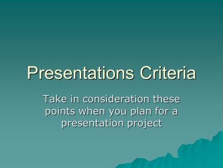 Presentations Criteria Take in consideration these points when you plan for a presentation project.