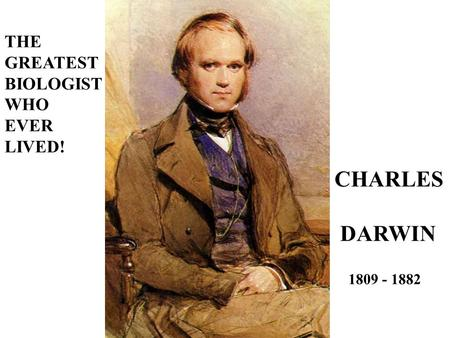 THE GREATEST BIOLOGIST WHO EVER LIVED! CHARLES DARWIN 1809 - 1882.