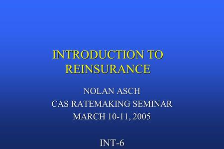 INTRODUCTION TO REINSURANCE NOLAN ASCH CAS RATEMAKING SEMINAR MARCH 10-11, 2005 INT-6.