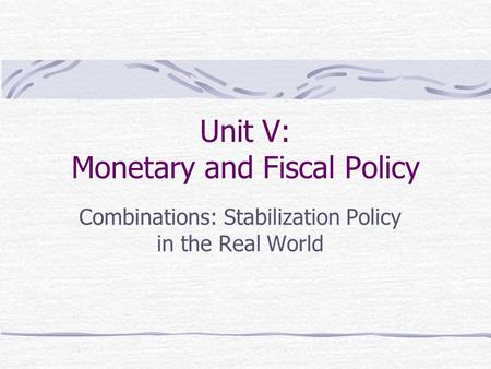 Unit V: Monetary and Fiscal Policy Combinations: Stabilization Policy in the Real World.