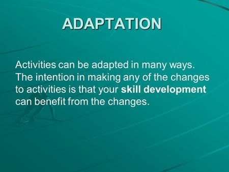 ADAPTATION Activities can be adapted in many ways. The intention in making any of the changes to activities is that your skill development can benefit.