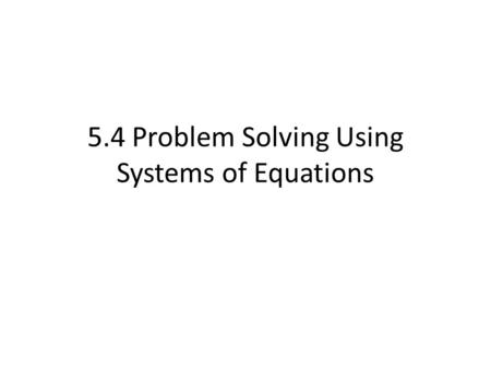5.4 Problem Solving Using Systems of Equations. Steps 1)Read, read, read 2)Assign a variable to each unknown (need 2 variables) 3)Translate so you have.