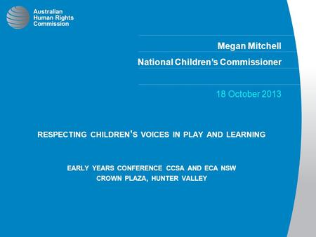 Megan Mitchell National Children's Commissioner 18 October 2013 RESPECTING CHILDREN ' S VOICES IN PLAY AND LEARNING EARLY YEARS CONFERENCE CCSA AND ECA.