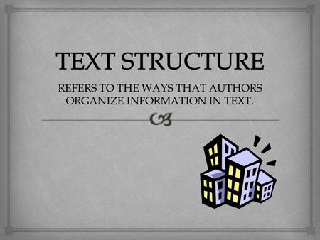 REFERS TO THE WAYS THAT AUTHORS ORGANIZE INFORMATION IN TEXT.