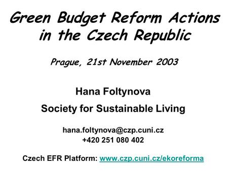 Green Budget Reform Actions in the Czech Republic Prague, 21st November 2003 Hana Foltynova Society for Sustainable Living +420.
