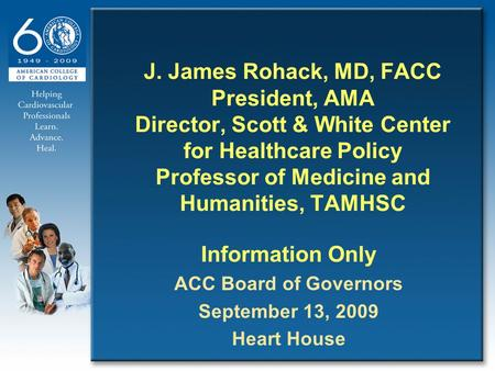 J. James Rohack, MD, FACC President, AMA Director, Scott & White Center for Healthcare Policy Professor of Medicine and Humanities, TAMHSC Information.