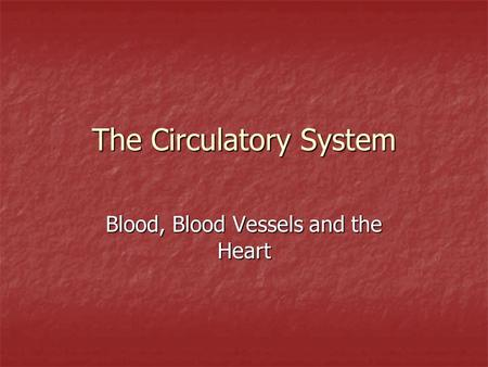 The Circulatory System Blood, Blood Vessels and the Heart.