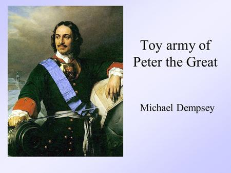 Toy army of Peter the Great Michael Dempsey. Who was involved? Peter recruited the children of nobles and other high ranked people to play in his mock.
