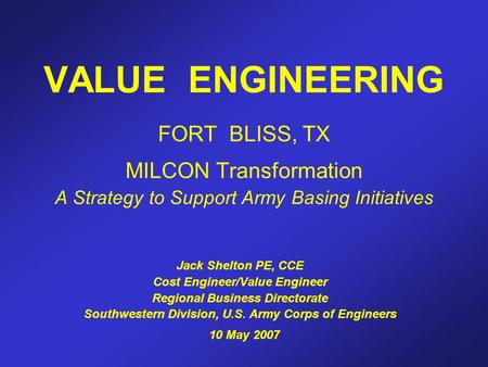 VALUE ENGINEERING FORT BLISS, TX MILCON Transformation A Strategy to Support Army Basing Initiatives Jack Shelton PE, CCE Cost Engineer/Value Engineer.