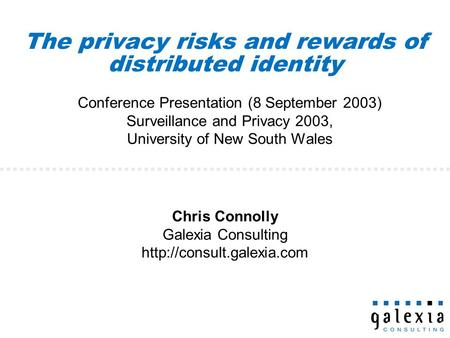 The privacy risks and rewards of distributed identity Conference Presentation (8 September 2003) Surveillance and Privacy 2003, University of New South.