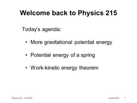 Physics 215 – Fall 2014Lecture 08-21 Welcome back to Physics 215 Today's agenda: More gravitational potential energy Potential energy of a spring Work-kinetic.