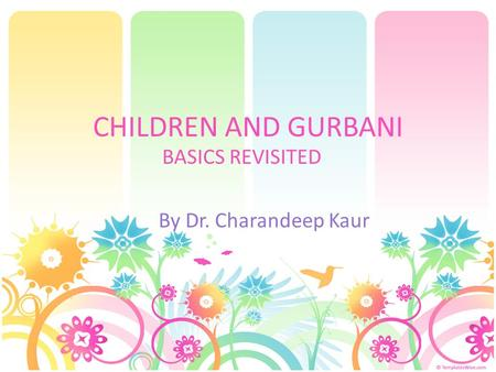 CHILDREN AND GURBANI BASICS REVISITED By Dr. Charandeep Kaur.