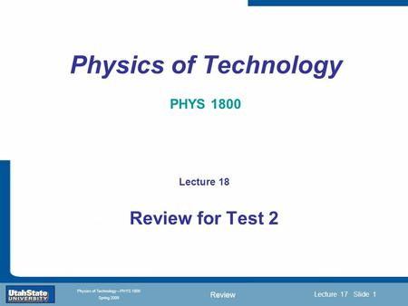 Review Introduction Section 0 Lecture 1 Slide 1 Lecture 17 Slide 1 INTRODUCTION TO Modern Physics PHYX 2710 Fall 2004 Physics of Technology—PHYS 1800 Spring.