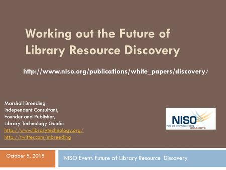 Working out the Future of Library Resource Discovery Marshall Breeding Independent Consultant, Founder and Publisher, Library Technology Guides