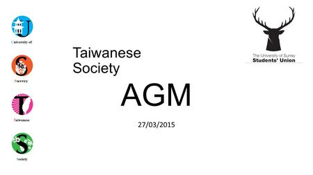 Taiwanese Society 27/03/2015 AGM. Agenda Apologies for Absences Annual Report from Outgoing Committee Society Student Awards Election of Incoming Committee.