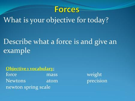 What is your objective for today? Describe what a force is and give an example Objective 1 vocabulary: forcemassweight Newtons atomprecision newton spring.