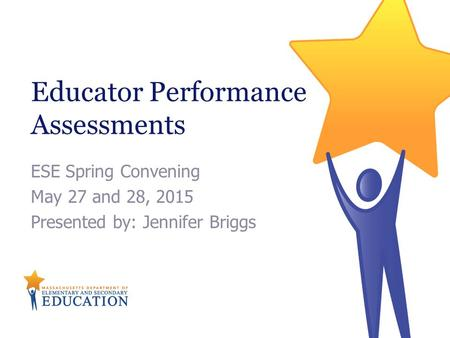 Educator Performance Assessments ESE Spring Convening May 27 and 28, 2015 Presented by: Jennifer Briggs.
