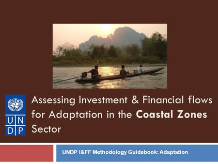 Assessing Investment & Financial flows for Adaptation in the Coastal Zones Sector UNDP I&FF Methodology Guidebook: Adaptation.