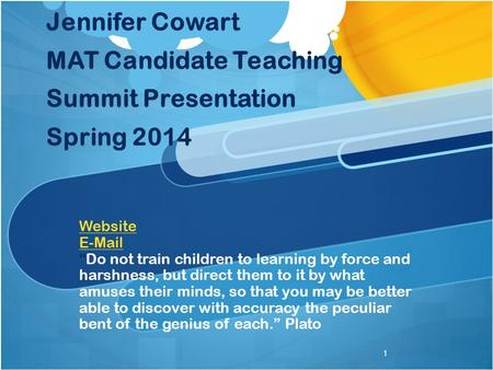 "Jennifer Cowart MAT Candidate Teaching Summit Presentation Spring 2014 Website E-Mail ""Do not train children to learning by force and harshness, but direct."