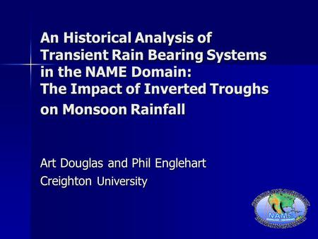 An Historical Analysis of Transient Rain Bearing Systems in the NAME Domain: The Impact of Inverted Troughs on Monsoon Rainfall Art Douglas and Phil Englehart.