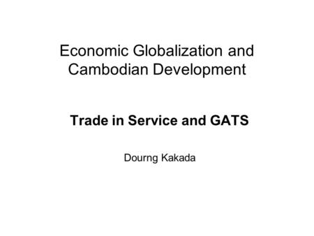 Economic Globalization and Cambodian Development Trade in Service and GATS Dourng Kakada.