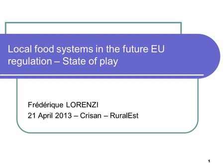1 Local food systems in the future EU regulation – State of play Frédérique LORENZI 21 April 2013 – Crisan – RuralEst.