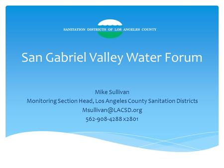 San Gabriel Valley Water Forum Mike Sullivan Monitoring Section Head, Los Angeles County Sanitation Districts 562-908-4288 x2801.