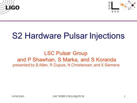10/06/2003LSC WIDE COLLOQUIUM1 LSC Pulsar Group and P Shawhan, S Marka, and S Koranda presented by B Allen, R Dupuis, N Christensen, and X Siemens S2 Hardware.