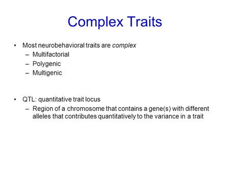 Complex Traits Most neurobehavioral traits are complex –Multifactorial –Polygenic –Multigenic QTL: quantitative trait locus –Region of a chromosome that.