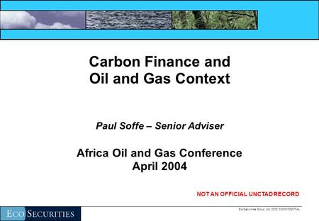 EcoSecurities Group Ltd. 2002 CONFIDENTIAL Carbon Finance and Oil and Gas Context Paul Soffe – Senior Adviser Africa Oil and Gas Conference April 2004.