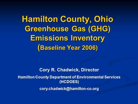 Hamilton County, Ohio Greenhouse Gas (GHG) Emissions Inventory ( Baseline Year 2006) Cory R. Chadwick, Director Hamilton County Department of Environmental.