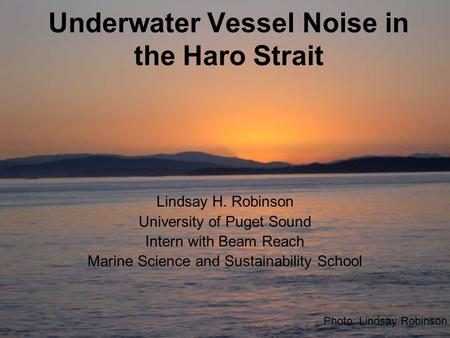 Underwater Vessel Noise in the Haro Strait Lindsay H. Robinson University of Puget Sound Intern with Beam Reach Marine Science and Sustainability School.