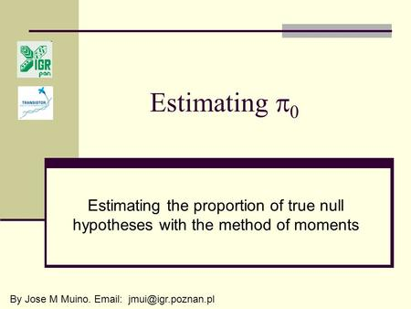 Estimating  0 Estimating the proportion of true null hypotheses with the method of moments By Jose M Muino.