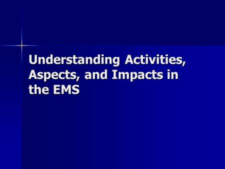 Understanding Activities, Aspects, and Impacts in the EMS.