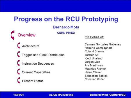 Bernardo Mota (CERN PH/ED) 17/05/04ALICE TPC Meeting Progress on the RCU Prototyping Bernardo Mota CERN PH/ED Overview Architecture Trigger and Clock Distribution.