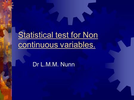Statistical test for Non continuous variables. Dr L.M.M. Nunn.