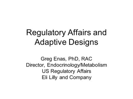 Regulatory Affairs and Adaptive Designs Greg Enas, PhD, RAC Director, Endocrinology/Metabolism US Regulatory Affairs Eli Lilly and Company.
