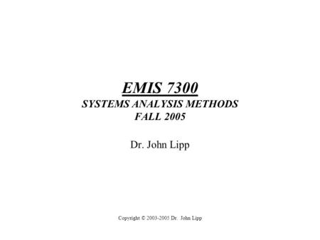 EMIS 7300 SYSTEMS ANALYSIS METHODS FALL 2005 Dr. John Lipp Copyright © 2003-2005 Dr. John Lipp.
