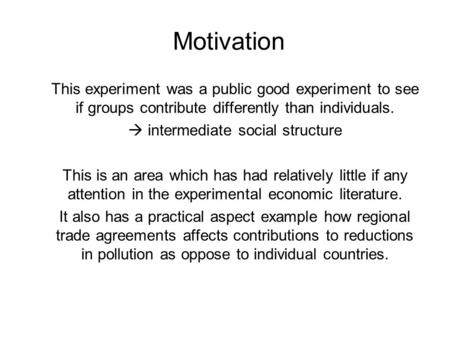 Motivation This experiment was a public good experiment to see if groups contribute differently than individuals.  intermediate social structure This.