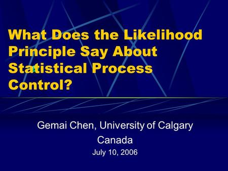 What Does the Likelihood Principle Say About Statistical Process Control? Gemai Chen, University of Calgary Canada July 10, 2006.