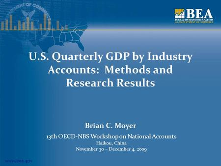 Www.bea.gov U.S. Quarterly GDP by Industry Accounts: Methods and Research Results Brian C. Moyer 13th OECD-NBS Workshop on National Accounts Haikou, China.