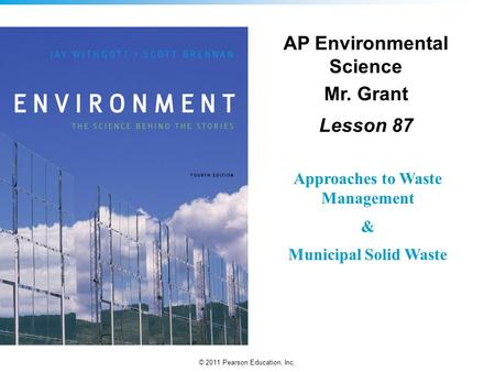 © 2011 Pearson Education, Inc. AP Environmental Science Mr. Grant Lesson 87 Approaches to Waste Management & Municipal Solid Waste.