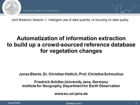 Jonas Eberle 25th March 20151 Automatization of information extraction to build up a crowd-sourced reference database for vegetation changes Jonas Eberle,