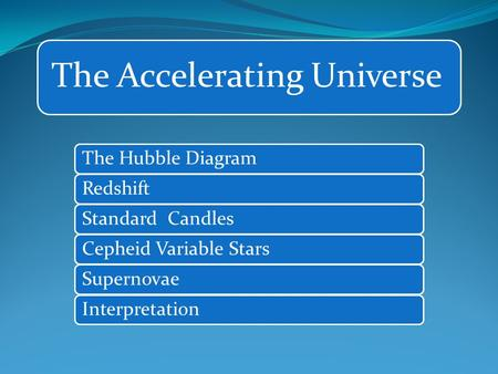 The Accelerating Universe The Hubble DiagramRedshiftStandard CandlesCepheid Variable StarsSupernovaeInterpretation.