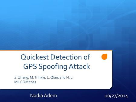 Quickest Detection of GPS Spoofing Attack Z. Zhang, M. Trinkle, L. Qian, and H. Li MILCOM 2012 Nadia Adem 10/27/2014.