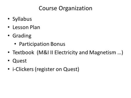 Course Organization Syllabus Lesson Plan Grading Participation Bonus Textbook (M&I II Electricity and Magnetism …) Quest i-Clickers (register on Quest)