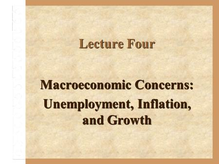 Lecture Four Macroeconomic Concerns: Unemployment, Inflation, and Growth.