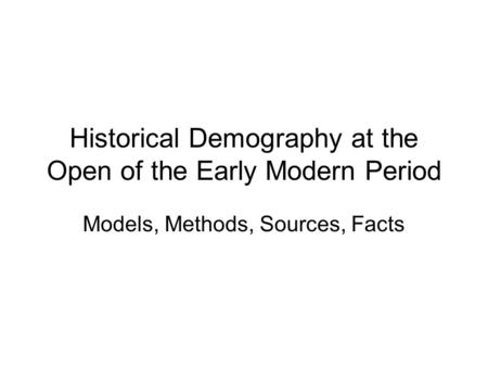 Historical Demography at the Open of the Early Modern Period Models, Methods, Sources, Facts.