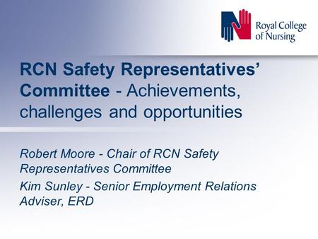 RCN Safety Representatives' Committee - Achievements, challenges and opportunities Robert Moore - Chair of RCN Safety Representatives Committee Kim Sunley.